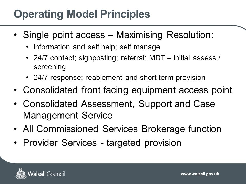 www.walsall.gov.uk Operating Model Principles Effective Deprivation of Liberty interventions Integration defined by access and pathways across: Acute and community clinical localities; Transitions; Safeguarding Attachment - Asset Based and Outcomes Focused across: Safeguarding; Assessment, Support & Case Management; Commissioning; Provision
