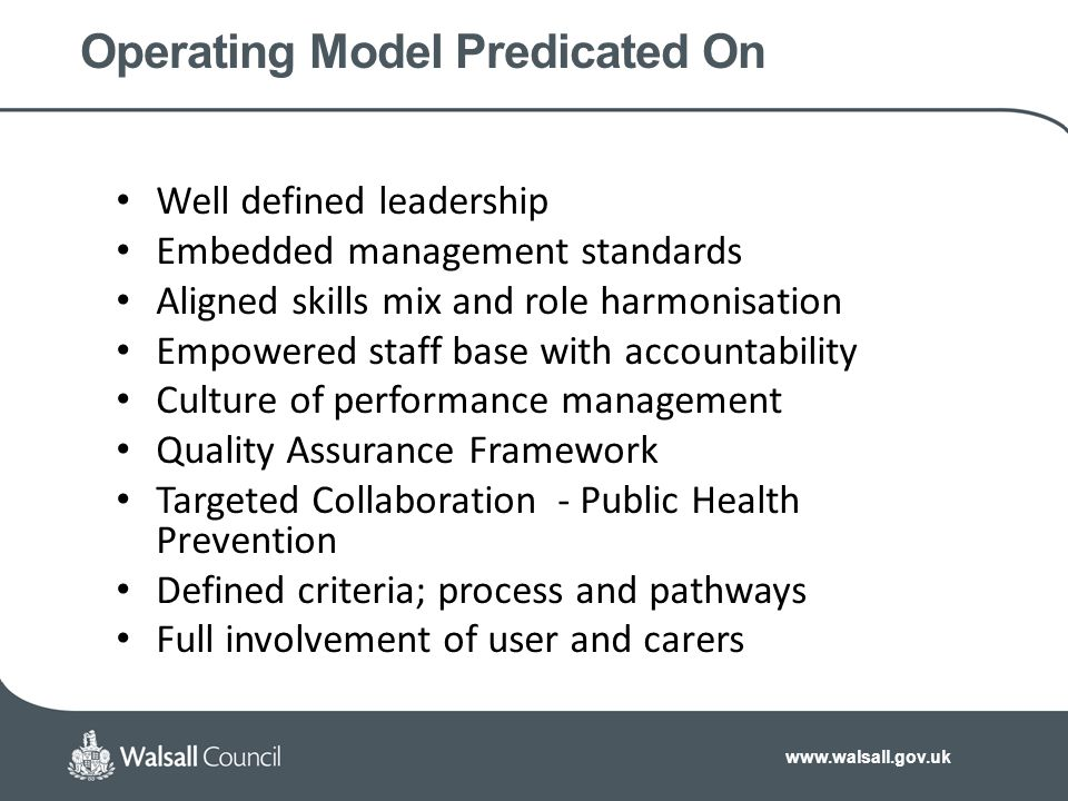 www.walsall.gov.uk Operating Model Predicated On Well defined leadership Embedded management standards Aligned skills mix and role harmonisation Empowered staff base with accountability Culture of performance management Quality Assurance Framework Targeted Collaboration - Public Health Prevention Defined criteria; process and pathways Full involvement of user and carers