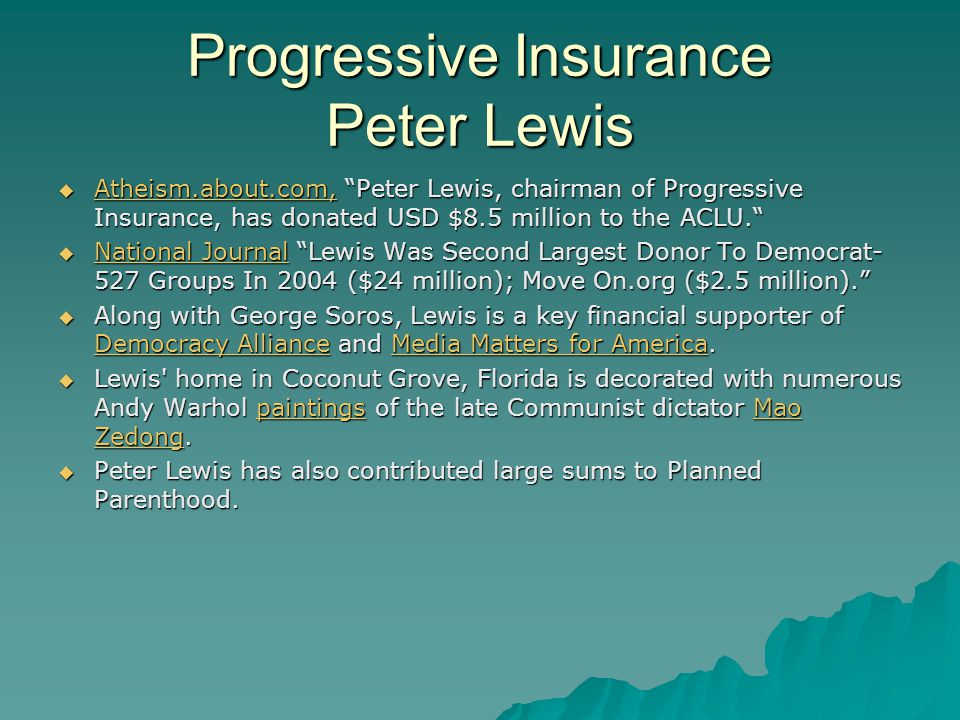 Progressive Insurance Peter Lewis  Atheism.about.com, Peter Lewis, chairman of Progressive Insurance, has donated USD $8.5 million to the ACLU. Atheism.about.com,  National Journal Lewis Was Second Largest Donor To Democrat- 527 Groups In 2004 ($24 million); Move On.org ($2.5 million). National Journal National Journal  Along with George Soros, Lewis is a key financial supporter of Democracy Alliance and Media Matters for America.