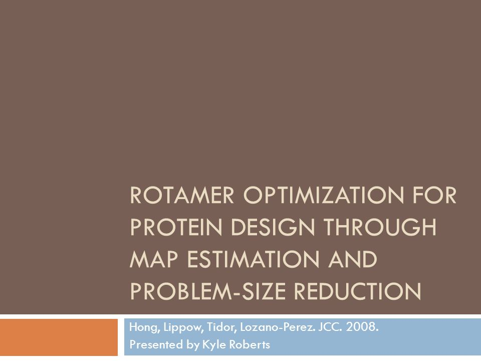 ROTAMER OPTIMIZATION FOR PROTEIN DESIGN THROUGH MAP ESTIMATION AND PROBLEM-SIZE REDUCTION Hong, Lippow, Tidor, Lozano-Perez.