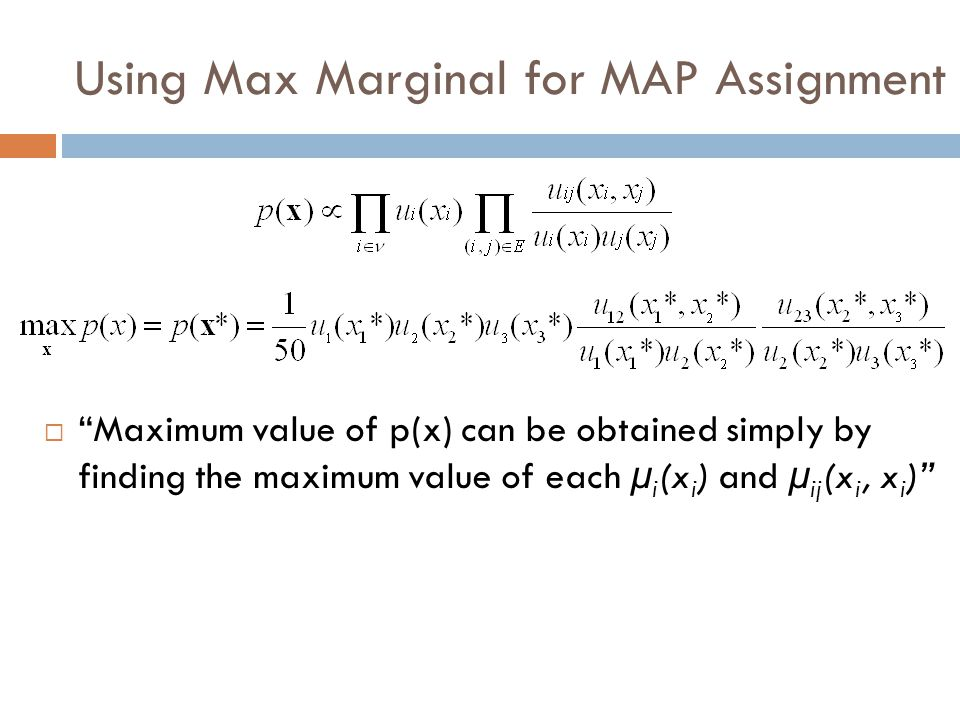 Using Max Marginal for MAP Assignment  Maximum value of p(x) can be obtained simply by finding the maximum value of each µ i (x i ) and µ ij (x i, x i )