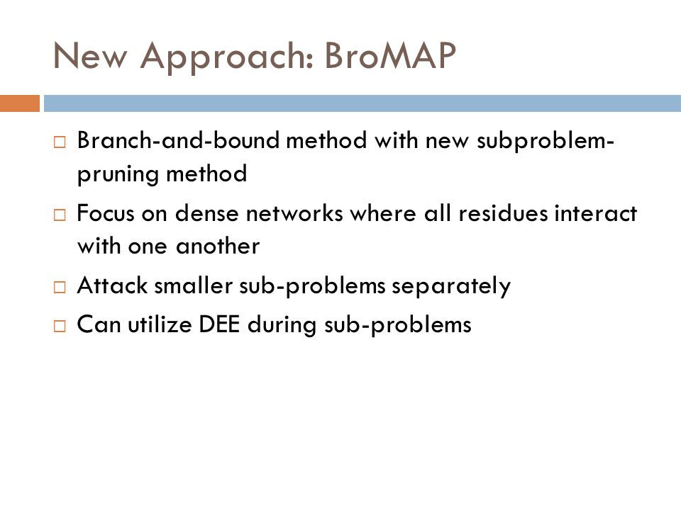 New Approach: BroMAP  Branch-and-bound method with new subproblem- pruning method  Focus on dense networks where all residues interact with one another  Attack smaller sub-problems separately  Can utilize DEE during sub-problems