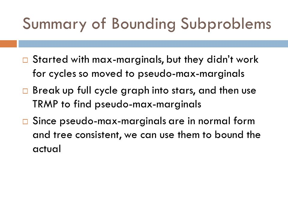 Summary of Bounding Subproblems  Started with max-marginals, but they didn't work for cycles so moved to pseudo-max-marginals  Break up full cycle graph into stars, and then use TRMP to find pseudo-max-marginals  Since pseudo-max-marginals are in normal form and tree consistent, we can use them to bound the actual