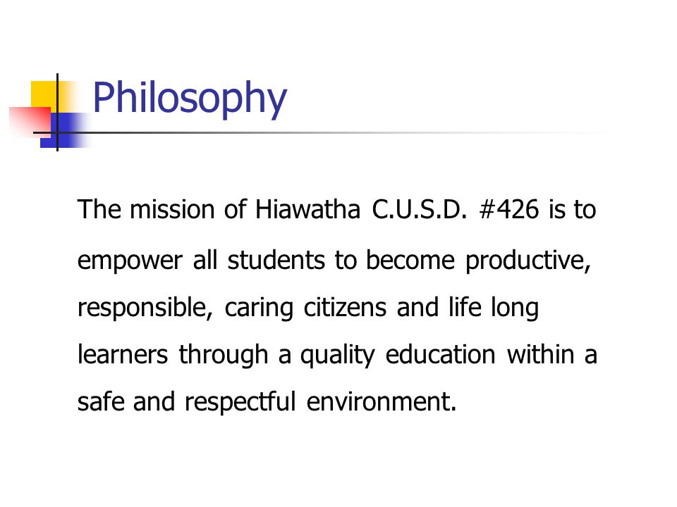Philosophy The mission of Hiawatha C.U.S.D. #426 is to empower all students to become productive, responsible, caring citizens and life long learners