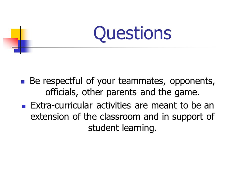 Questions Be respectful of your teammates, opponents, officials, other parents and the game.