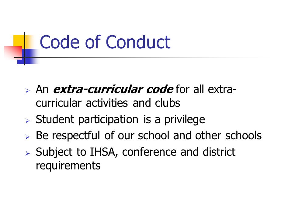 Code of Conduct  An extra-curricular code for all extra- curricular activities and clubs  Student participation is a privilege  Be respectful of our school and other schools  Subject to IHSA, conference and district requirements