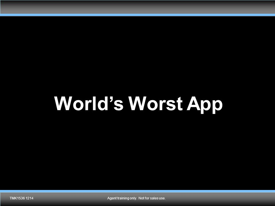 Agent training only. Not for sales use. World's Worst App TMK1536 1214Agent training only. Not for sales use.