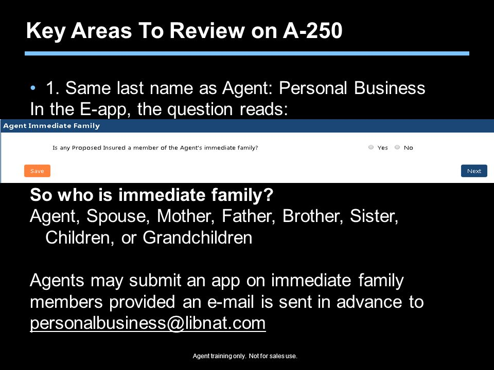Key Areas To Review on A-250 1. Same last name as Agent: Personal Business In the E-app, the question reads: So who is immediate family? Agent, Spouse