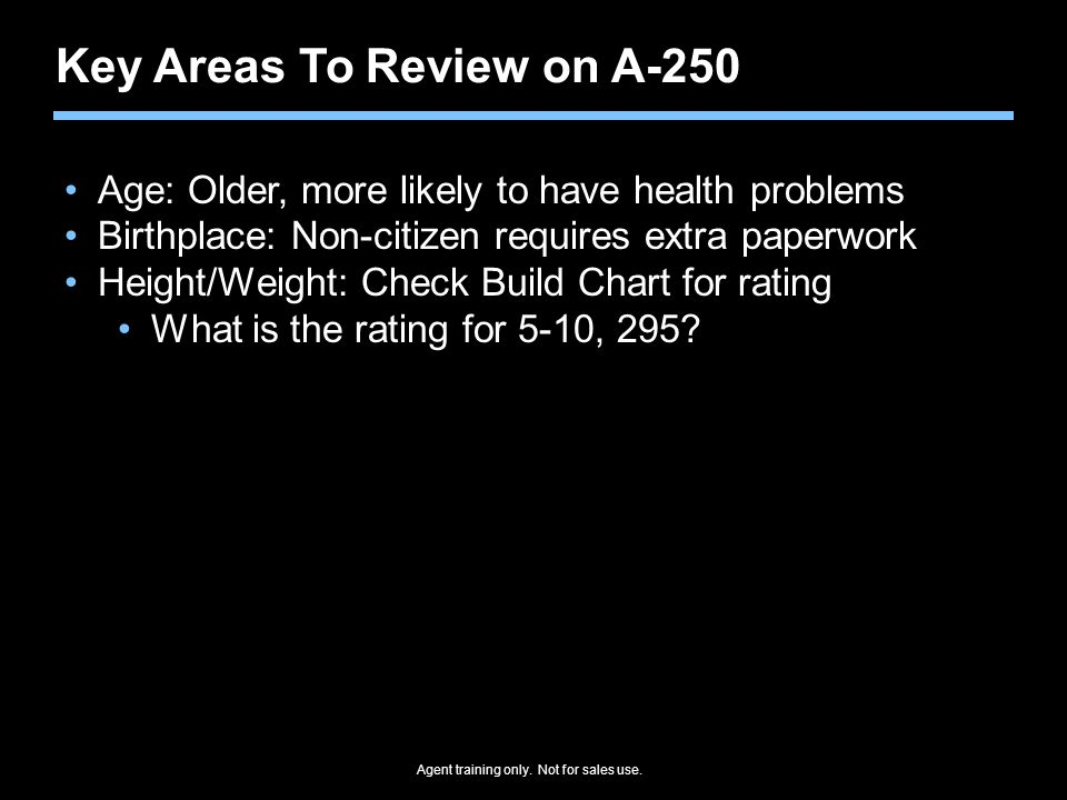Agent training only. Not for sales use. Key Areas To Review on A-250 Age: Older, more likely to have health problems Birthplace: Non-citizen requires
