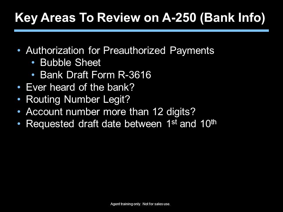 Agent training only. Not for sales use. Key Areas To Review on A-250 (Bank Info) Authorization for Preauthorized Payments Bubble Sheet Bank Draft Form