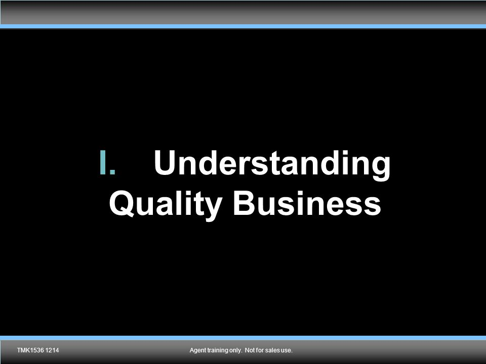 Agent training only. Not for sales use. I.Understanding Quality Business TMK1536 1214Agent training only. Not for sales use.