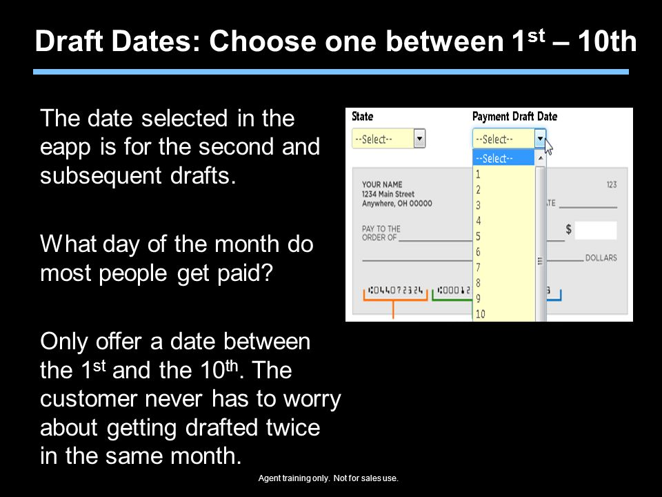 Agent training only. Not for sales use. Draft Dates: Choose one between 1 st – 10th The date selected in the eapp is for the second and subsequent dra