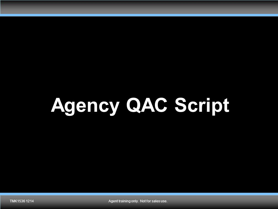 Agent training only. Not for sales use. Agency QAC Script TMK1536 1214Agent training only. Not for sales use.
