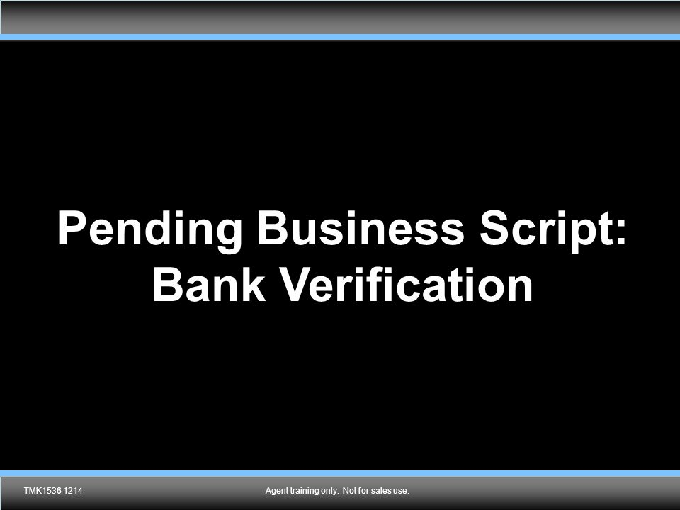 Agent training only. Not for sales use. Pending Business Script: Bank Verification TMK1536 1214Agent training only. Not for sales use.