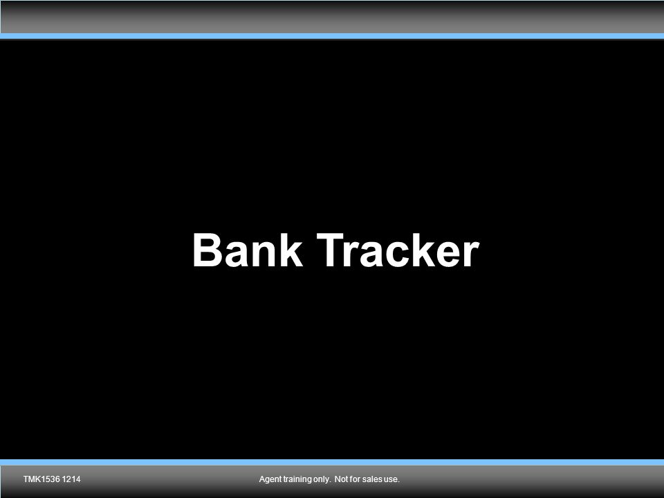 Agent training only. Not for sales use. Bank Tracker TMK1536 1214Agent training only. Not for sales use.