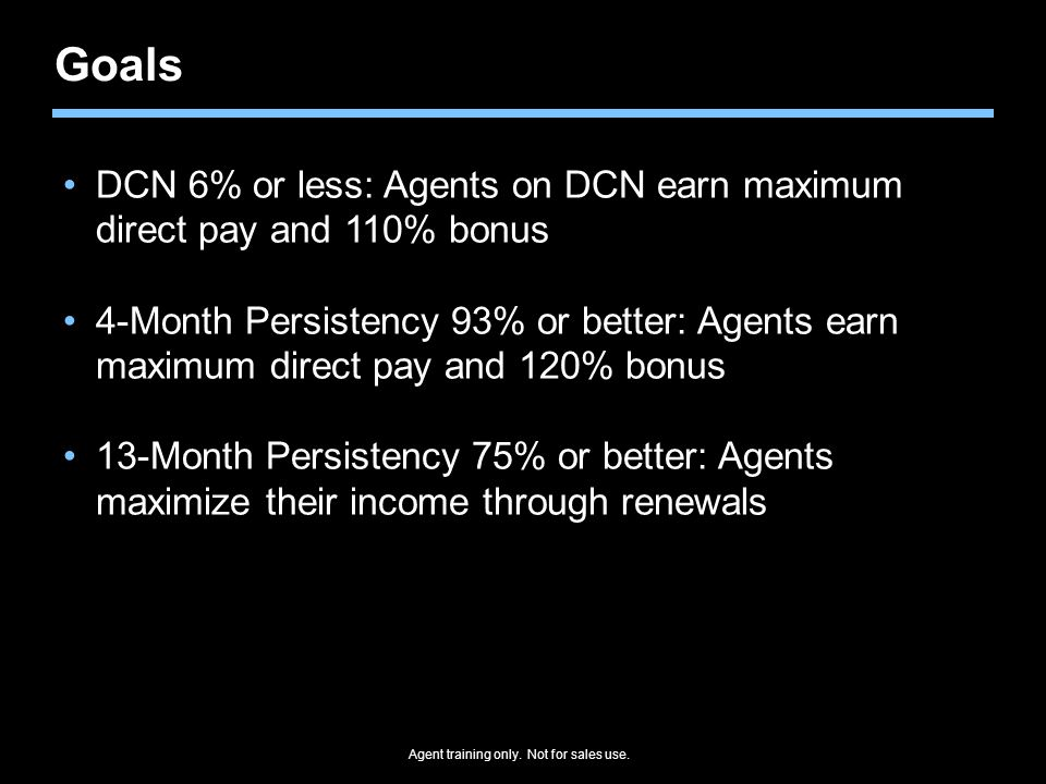 Agent training only. Not for sales use. Goals DCN 6% or less: Agents on DCN earn maximum direct pay and 110% bonus 4-Month Persistency 93% or better: