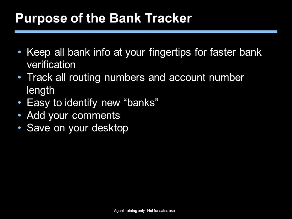 Purpose of the Bank Tracker Keep all bank info at your fingertips for faster bank verification Track all routing numbers and account number length Easy to identify new banks Add your comments Save on your desktop