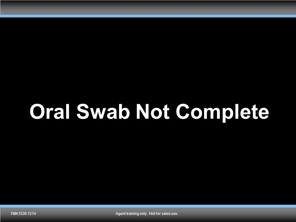 Agent training only.Not for sales use. Oral Swab Not Complete TMK1536 1214Agent training only.