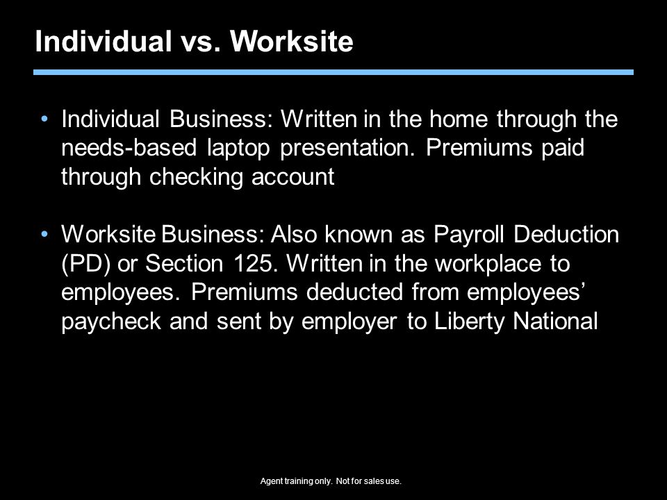 Agent training only. Not for sales use. Individual vs. Worksite Individual Business: Written in the home through the needs-based laptop presentation.