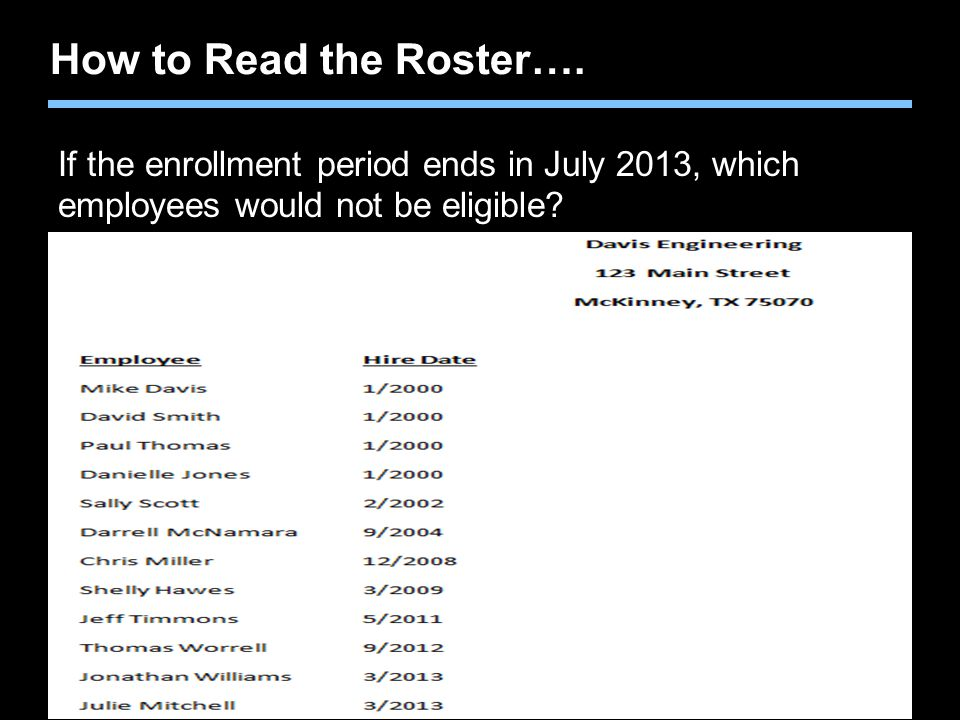 Agent training only. Not for sales use. How to Read the Roster…. If the enrollment period ends in July 2013, which employees would not be eligible?