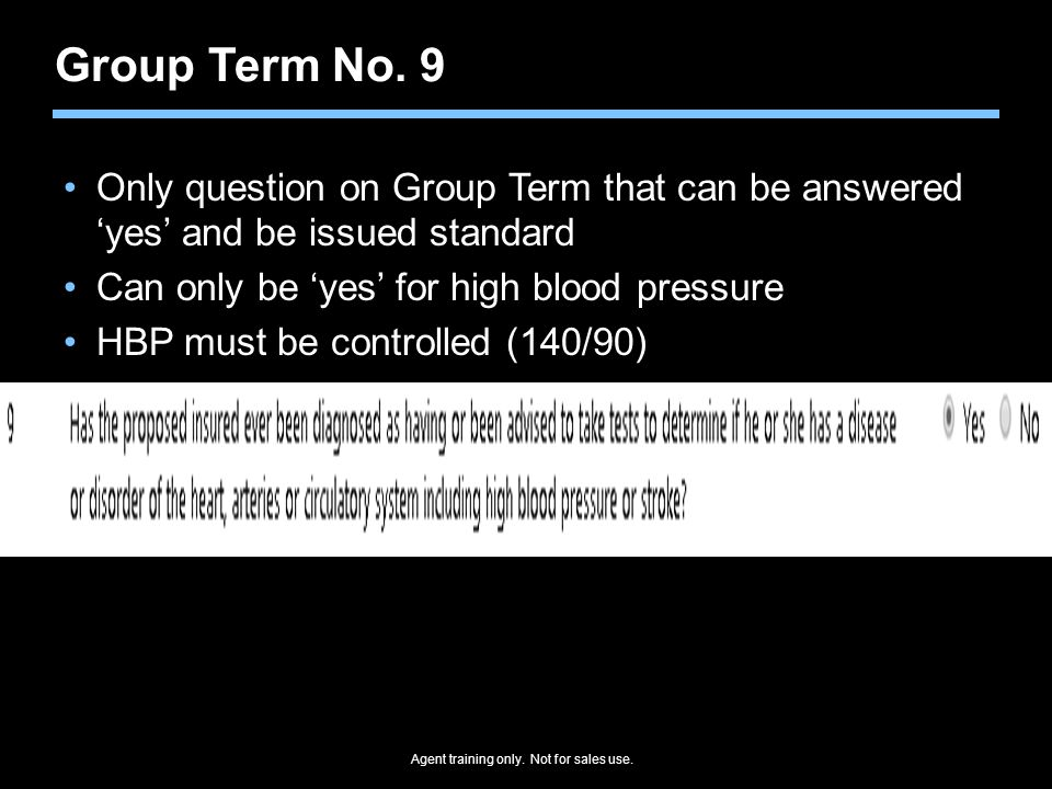 Agent training only. Not for sales use. Group Term No. 9 Only question on Group Term that can be answered 'yes' and be issued standard Can only be 'ye