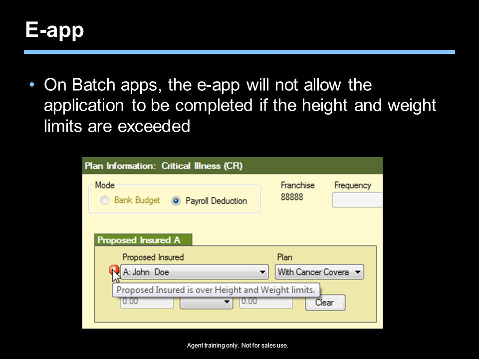 Agent training only. Not for sales use. E-app On Batch apps, the e-app will not allow the application to be completed if the height and weight limits