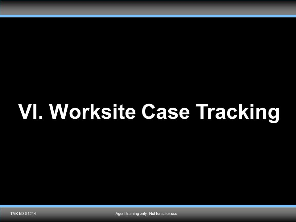 Agent training only.Not for sales use. VI. Worksite Case Tracking TMK1536 1214Agent training only.