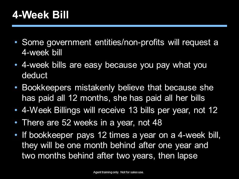 Agent training only. Not for sales use. 4-Week Bill Some government entities/non-profits will request a 4-week bill 4-week bills are easy because you