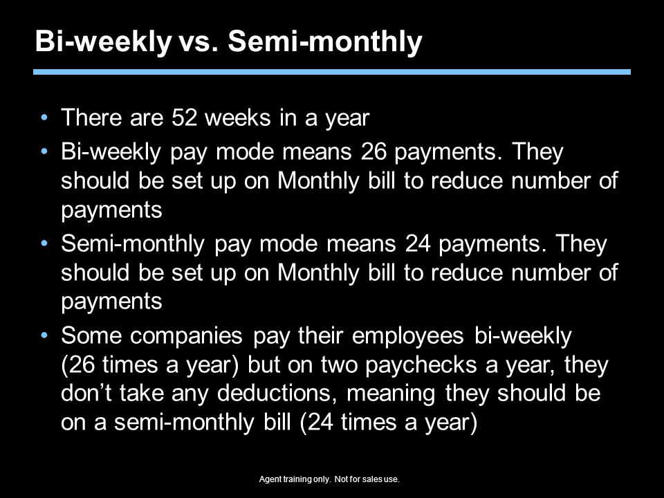 Agent training only. Not for sales use. Bi-weekly vs. Semi-monthly There are 52 weeks in a year Bi-weekly pay mode means 26 payments. They should be s