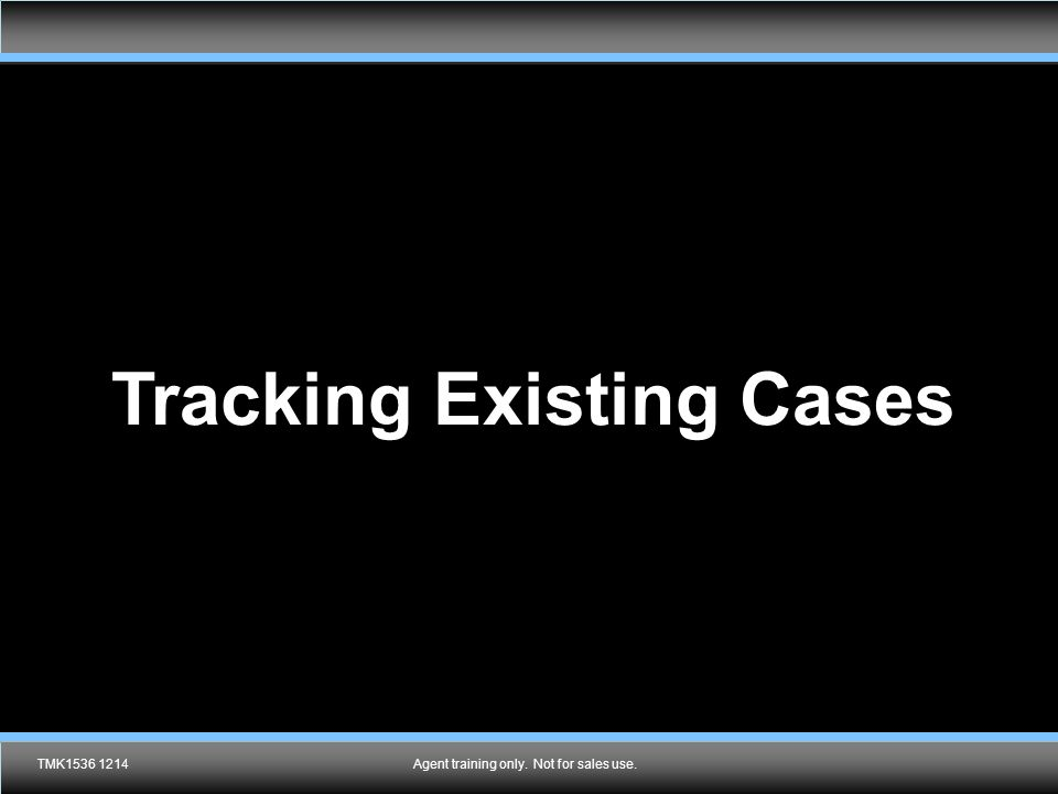 Agent training only. Not for sales use. Tracking Existing Cases TMK1536 1214Agent training only. Not for sales use.
