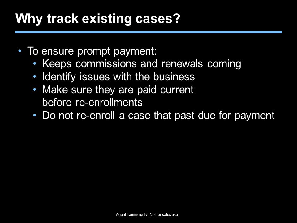 Why track existing cases? To ensure prompt payment: Keeps commissions and renewals coming Identify issues with the business Make sure they are paid cu