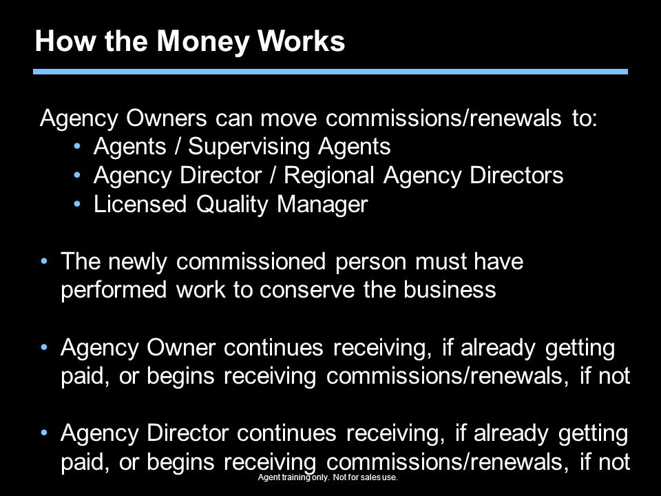 Agent training only. Not for sales use. How the Money Works Agency Owners can move commissions/renewals to: Agents / Supervising Agents Agency Directo