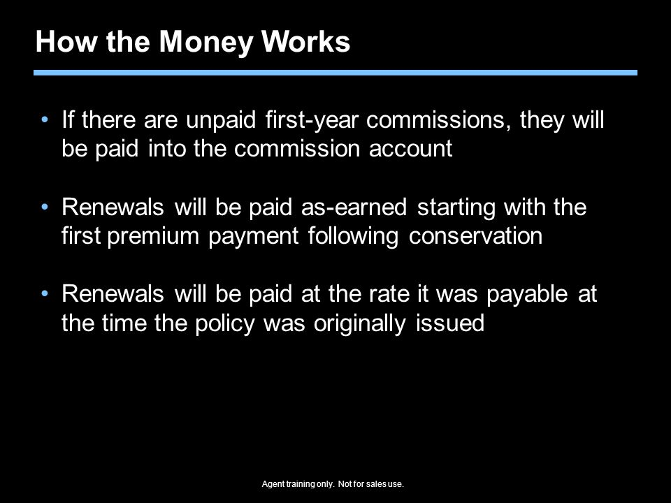 Agent training only. Not for sales use. How the Money Works If there are unpaid first-year commissions, they will be paid into the commission account