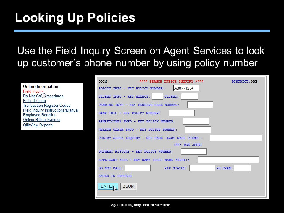 Agent training only. Not for sales use. Looking Up Policies Use the Field Inquiry Screen on Agent Services to look up customer's phone number by using