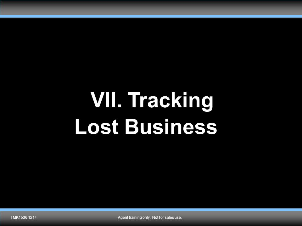 Agent training only. Not for sales use. VII. Tracking Lost Business ? TMK1536 1214Agent training only. Not for sales use.