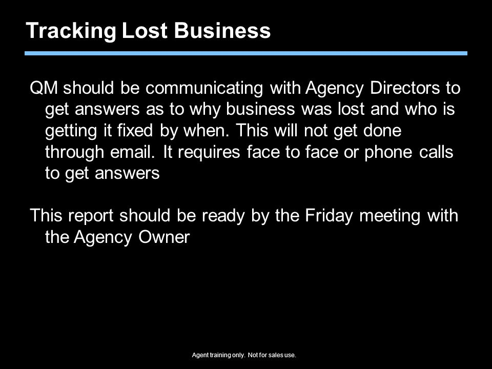 Agent training only. Not for sales use. Tracking Lost Business QM should be communicating with Agency Directors to get answers as to why business was