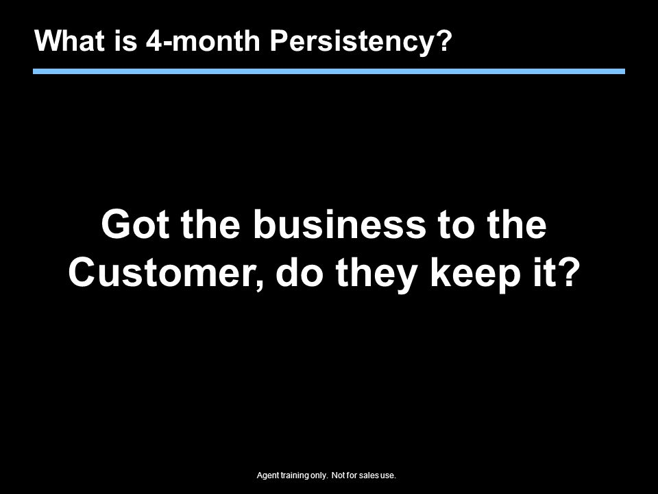 Agent training only.Not for sales use. What is 4-month Persistency.