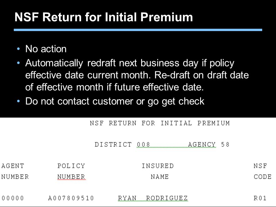Agent training only. Not for sales use. NSF Return for Initial Premium No action Automatically redraft next business day if policy effective date curr