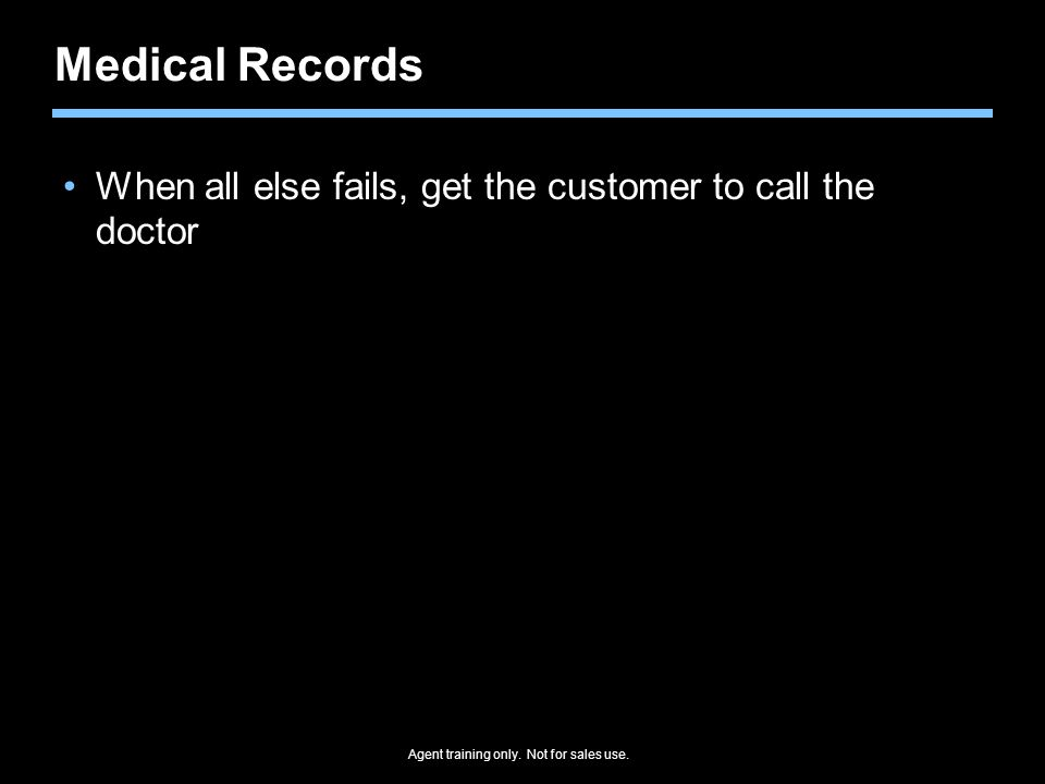 Agent training only. Not for sales use. Medical Records When all else fails, get the customer to call the doctor