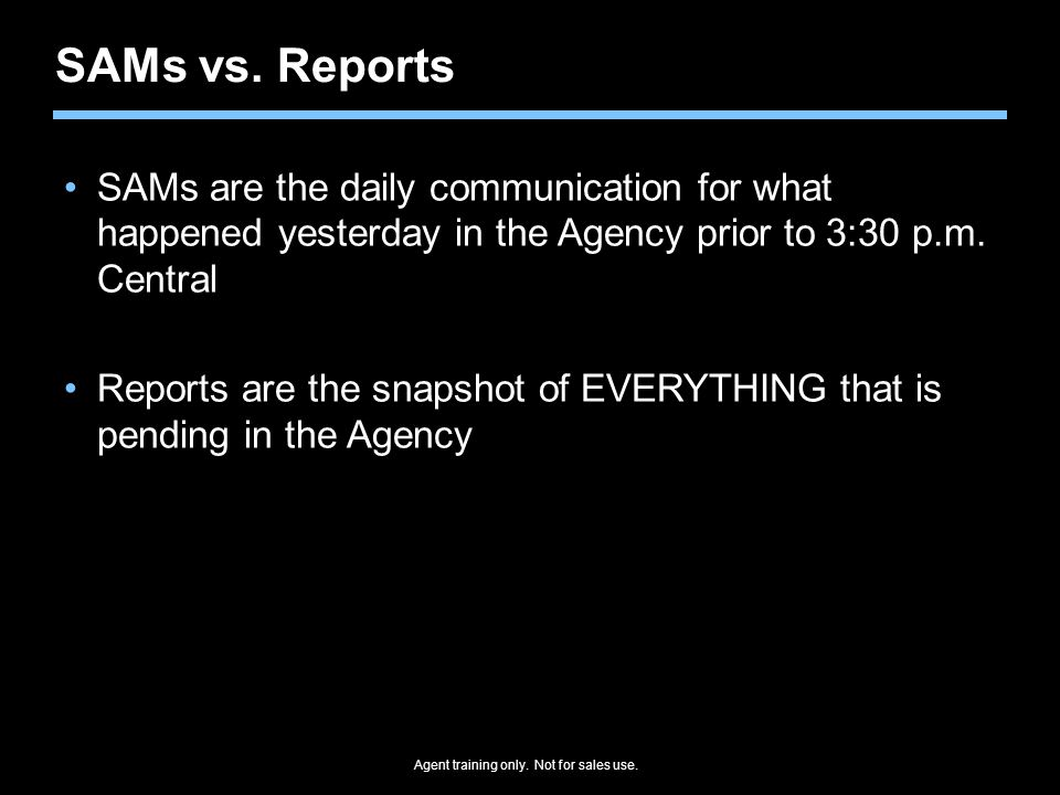 Agent training only. Not for sales use. SAMs vs. Reports SAMs are the daily communication for what happened yesterday in the Agency prior to 3:30 p.m.