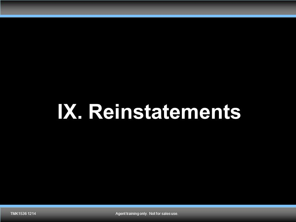 Agent training only. Not for sales use. IX. Reinstatements TMK1536 1214Agent training only. Not for sales use.