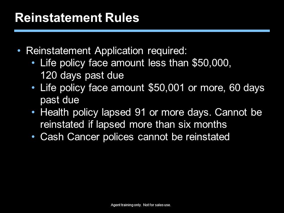 Reinstatement Rules Reinstatement Application required: Life policy face amount less than $50,000, 120 days past due Life policy face amount $50,001 or more, 60 days past due Health policy lapsed 91 or more days.