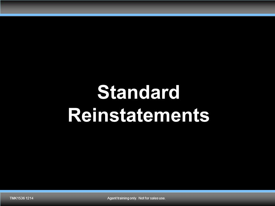 Agent training only. Not for sales use. Standard Reinstatements TMK1536 1214Agent training only. Not for sales use.