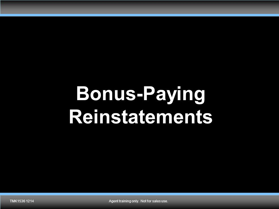 Agent training only. Not for sales use. Bonus-Paying Reinstatements TMK1536 1214Agent training only. Not for sales use.