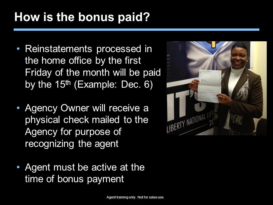 Agent training only. Not for sales use. How is the bonus paid? Reinstatements processed in the home office by the first Friday of the month will be pa