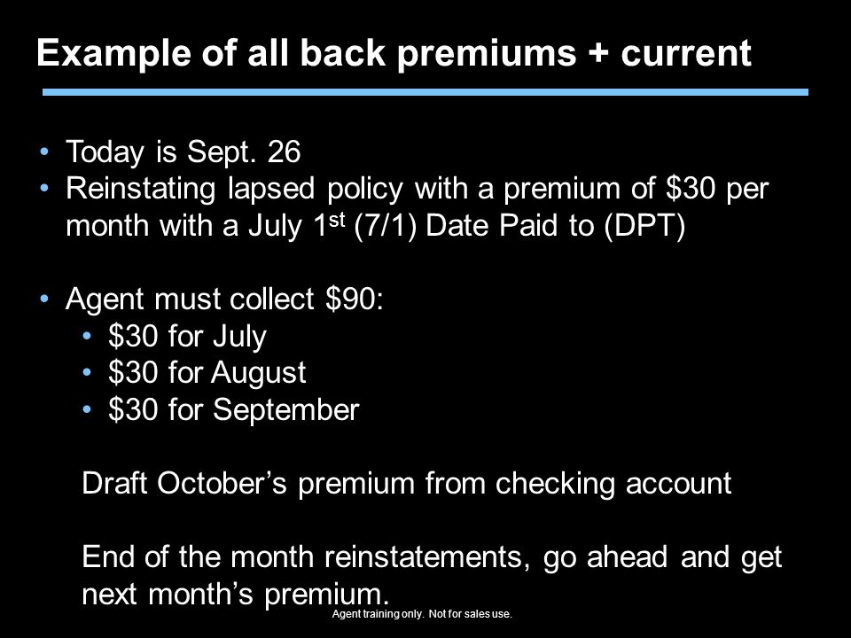 Agent training only. Not for sales use. Example of all back premiums + current Today is Sept. 26 Reinstating lapsed policy with a premium of $30 per m