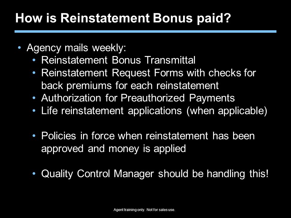 Agent training only. Not for sales use. How is Reinstatement Bonus paid? Agency mails weekly: Reinstatement Bonus Transmittal Reinstatement Request Fo