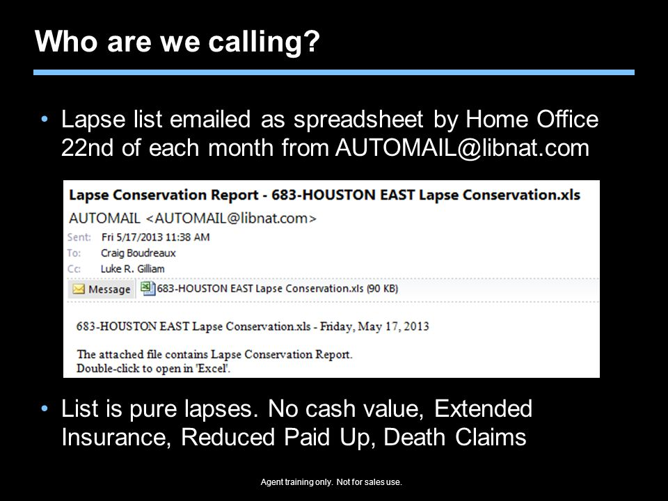 Agent training only. Not for sales use. Who are we calling? Lapse list emailed as spreadsheet by Home Office 22nd of each month from AUTOMAIL@libnat.c