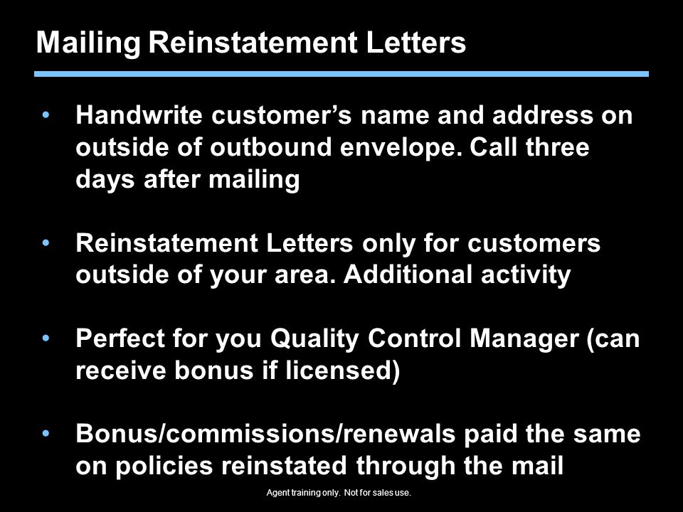 Agent training only. Not for sales use. Mailing Reinstatement Letters Handwrite customer's name and address on outside of outbound envelope. Call thre