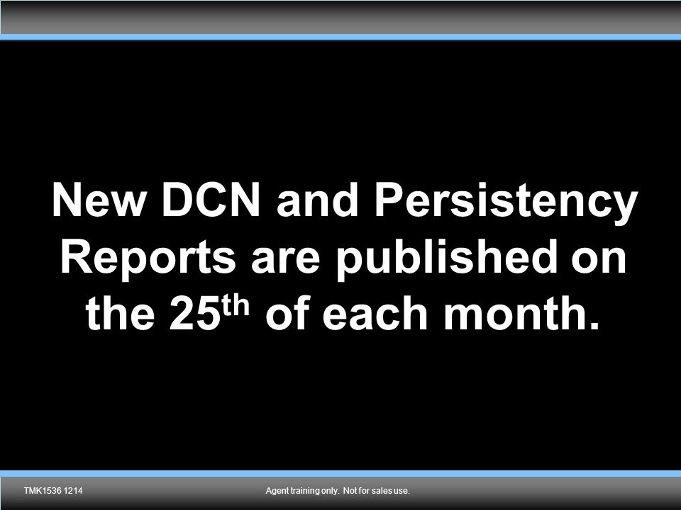 Agent training only. Not for sales use. New DCN and Persistency Reports are published on the 25 th of each month. TMK1536 1214Agent training only. Not